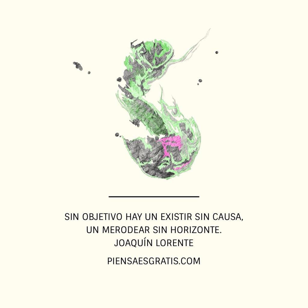 Sin objetivo hay un existir sin causa, un merodear sin horizonte. - Joaquín Lorente