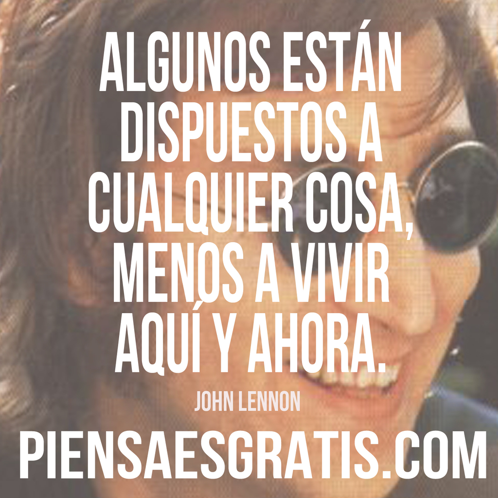 Algunos están dispuestos a cualquier cosa, menos a vivir aquí y ahora. - John Lennon